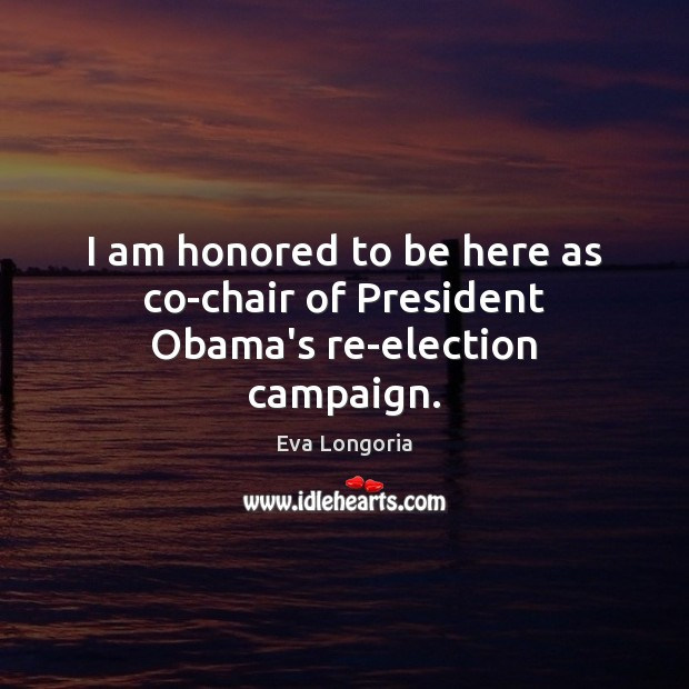 I am honored to be here as co-chair of President Obama's re-election campaign. Eva Longoria Picture Quote