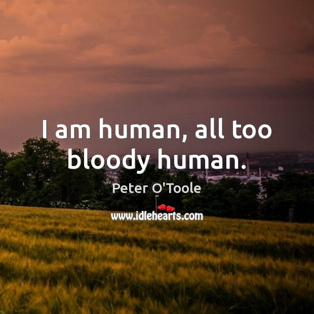 I am human, all too bloody human. Image