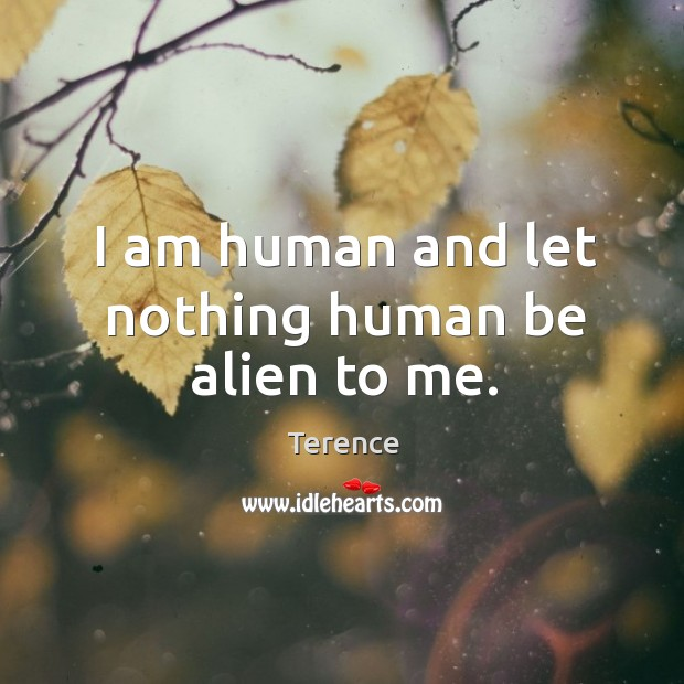 I am human and let nothing human be alien to me. Terence Picture Quote