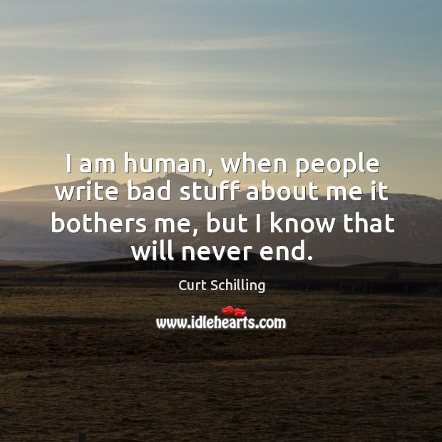 I am human, when people write bad stuff about me it bothers me, but I know that will never end. Curt Schilling Picture Quote