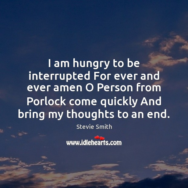I am hungry to be interrupted For ever and ever amen O Image