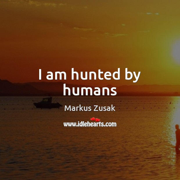 I am hunted by humans Markus Zusak Picture Quote