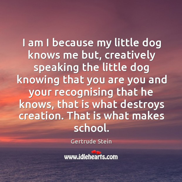 I am I because my little dog knows me but, creatively speaking Image