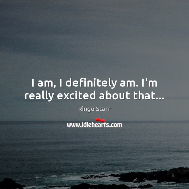 I am, I definitely am. I'm really excited about that… Image
