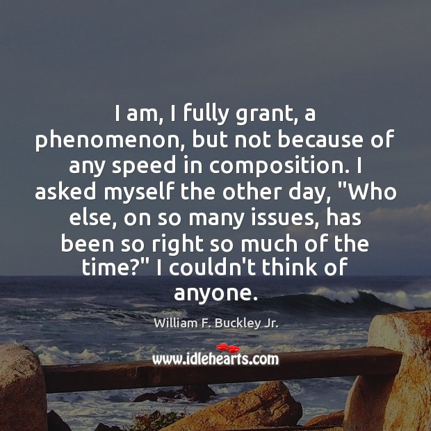I am, I fully grant, a phenomenon, but not because of any William F. Buckley Jr. Picture Quote