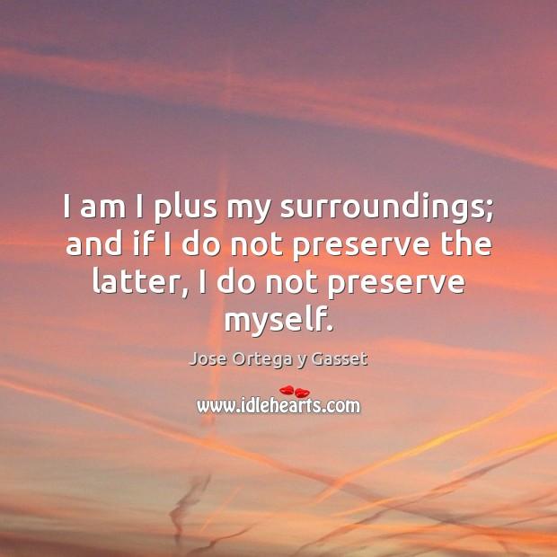 I am I plus my surroundings; and if I do not preserve Image