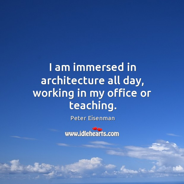 I am immersed in architecture all day, working in my office or teaching. Peter Eisenman Picture Quote
