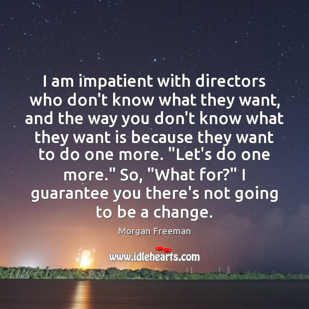 I am impatient with directors who don't know what they want, and Morgan Freeman Picture Quote