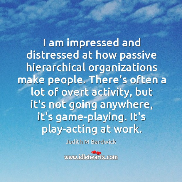 I am impressed and distressed at how passive hierarchical organizations make people. Image