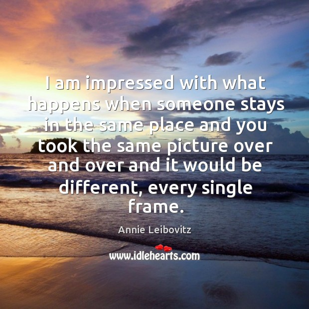 I am impressed with what happens when someone stays in the same place and you Annie Leibovitz Picture Quote