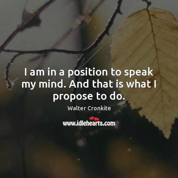 I am in a position to speak my mind. And that is what I propose to do. Walter Cronkite Picture Quote