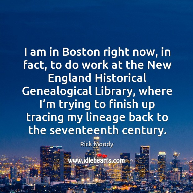 I am in boston right now, in fact, to do work at the new england historical genealogical library Rick Moody Picture Quote
