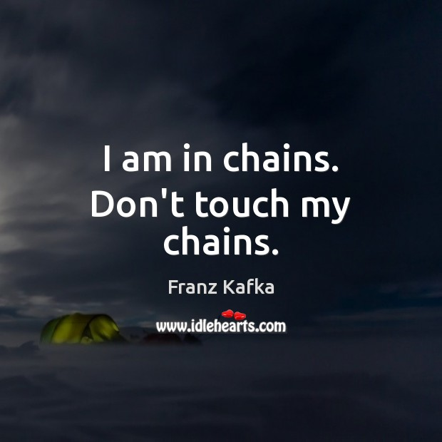 I am in chains. Don't touch my chains. Franz Kafka Picture Quote