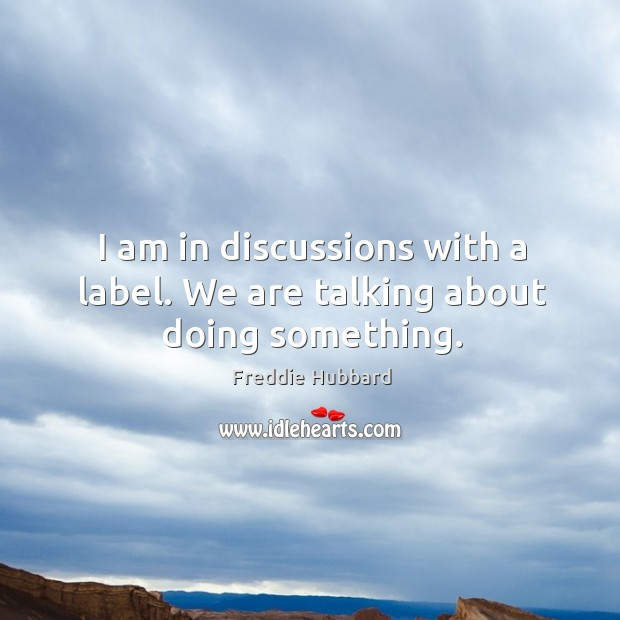 I am in discussions with a label. We are talking about doing something. Image