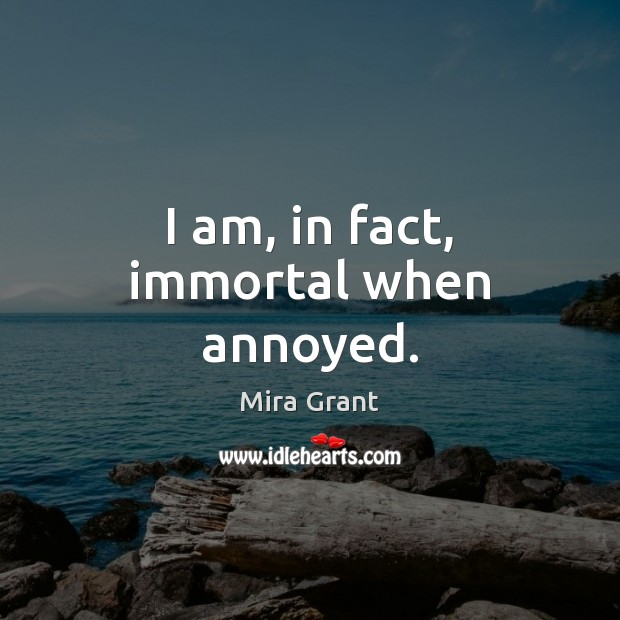 I am, in fact, immortal when annoyed. Mira Grant Picture Quote