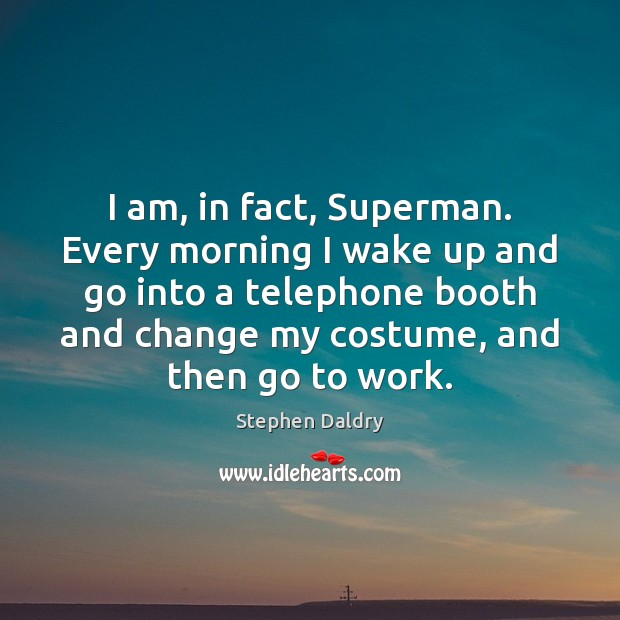 I am, in fact, Superman. Every morning I wake up and go Image