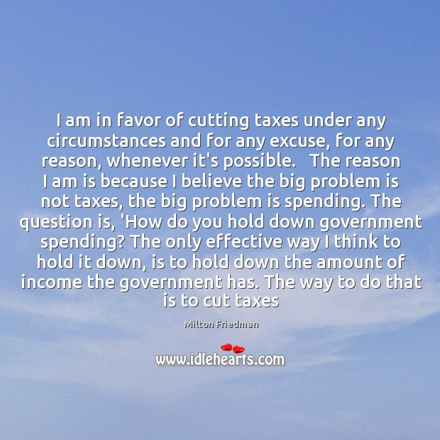 Image, I am in favor of cutting taxes under any circumstances and for