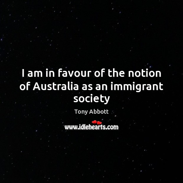 I am in favour of the notion of Australia as an immigrant society Tony Abbott Picture Quote