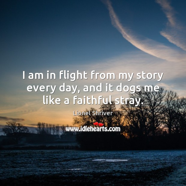 Image, I am in flight from my story every day, and it dogs me like a faithful stray.