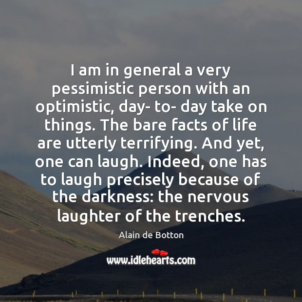 I am in general a very pessimistic person with an optimistic, day- Alain de Botton Picture Quote