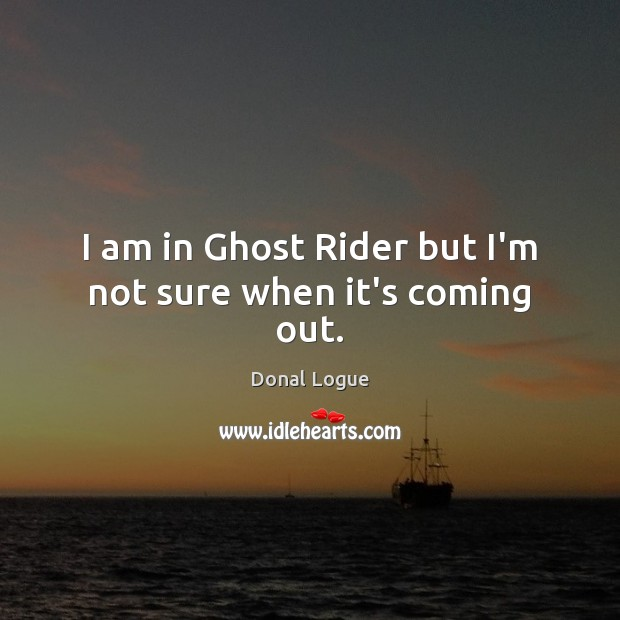 I am in Ghost Rider but I'm not sure when it's coming out. Image