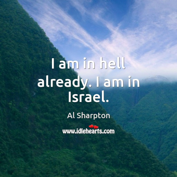 I am in hell already. I am in Israel. Al Sharpton Picture Quote