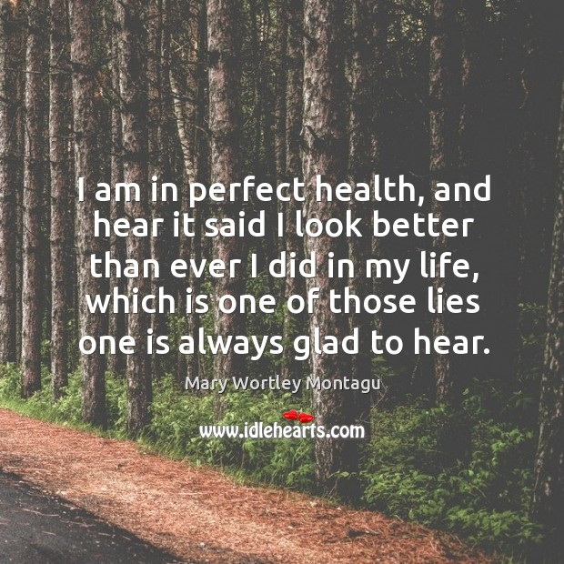I am in perfect health, and hear it said I look better Mary Wortley Montagu Picture Quote