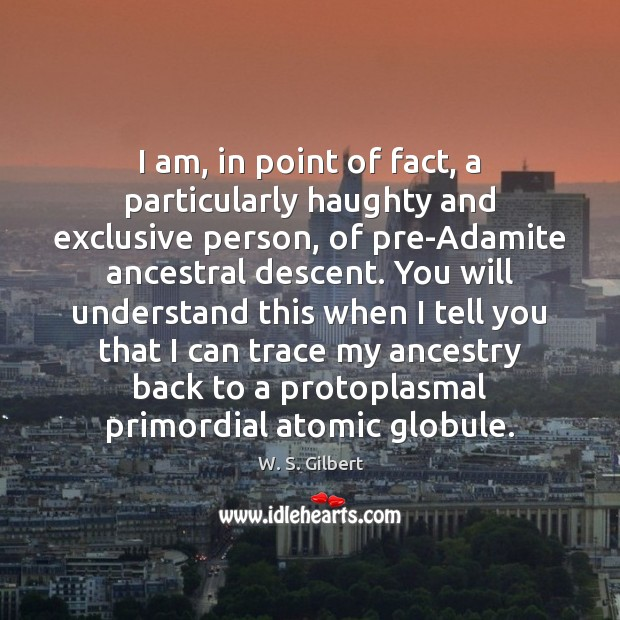 I am, in point of fact, a particularly haughty and exclusive person, W. S. Gilbert Picture Quote