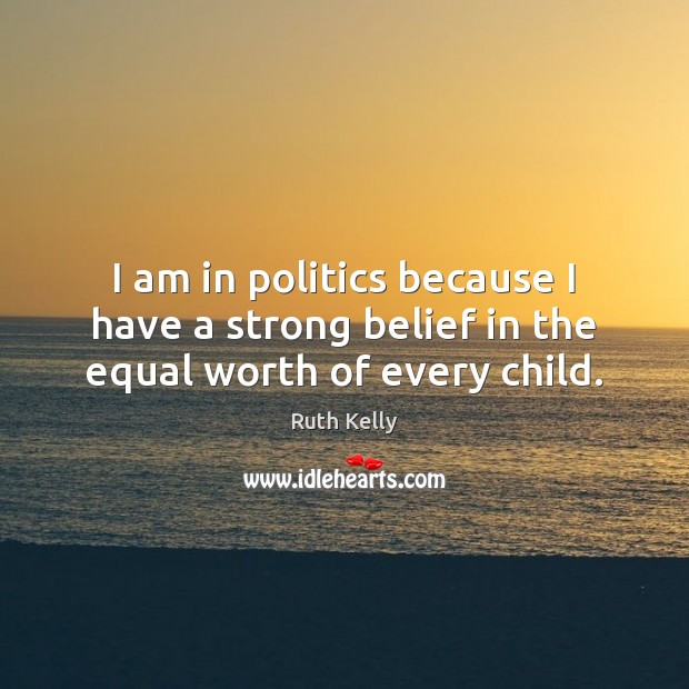 I am in politics because I have a strong belief in the equal worth of every child. Image