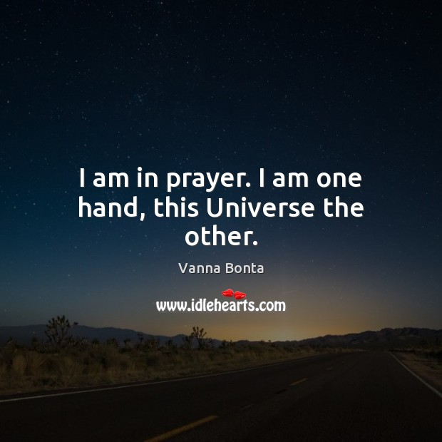 I am in prayer. I am one hand, this Universe the other. Vanna Bonta Picture Quote