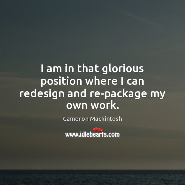I am in that glorious position where I can redesign and re-package my own work. Cameron Mackintosh Picture Quote