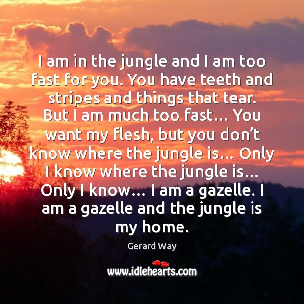 I am in the jungle and I am too fast for you. Gerard Way Picture Quote