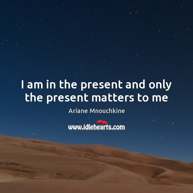 I am in the present and only the present matters to me Image