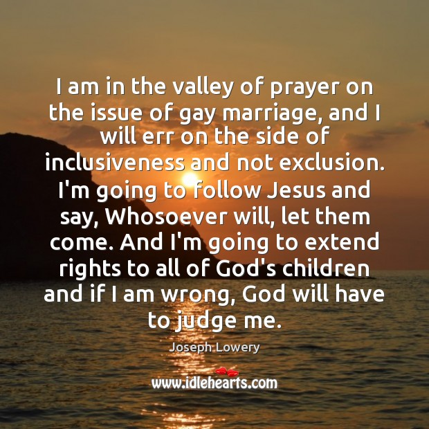 I am in the valley of prayer on the issue of gay Judge Quotes Image