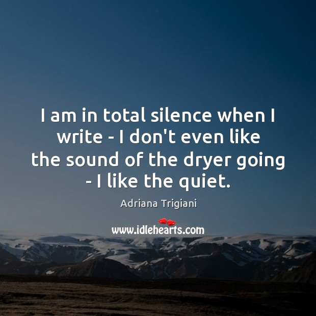 I am in total silence when I write – I don't even Image