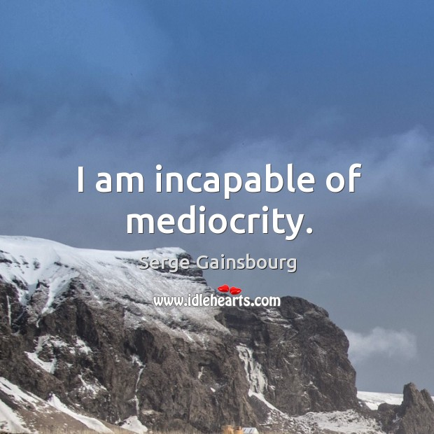 I am incapable of mediocrity. Image