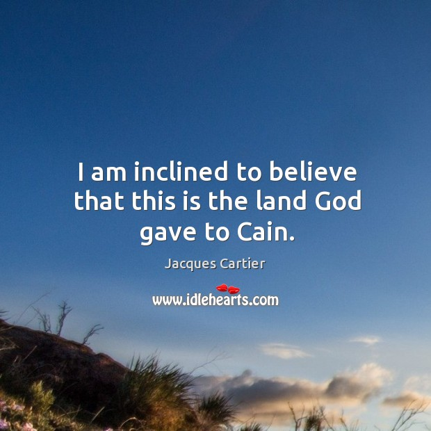 I am inclined to believe that this is the land God gave to cain. Image