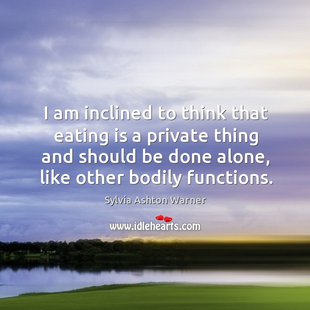 I am inclined to think that eating is a private thing and should be done alone, like other bodily functions. Image
