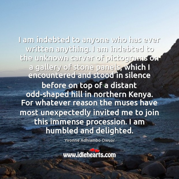 I am indebted to anyone who has ever written anything. I am Yvonne Adhiambo Owuor Picture Quote