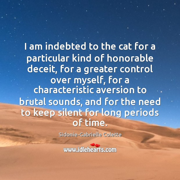 I am indebted to the cat for a particular kind of honorable Sidonie-Gabrielle Colette Picture Quote