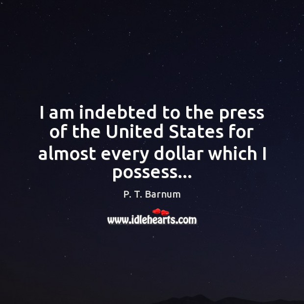 I am indebted to the press of the United States for almost every dollar which I possess… Image