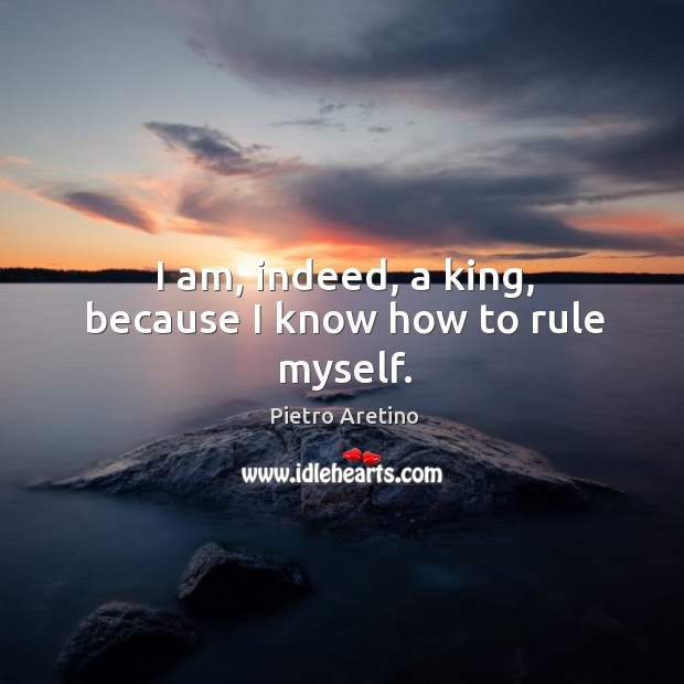 I am, indeed, a king, because I know how to rule myself. Image
