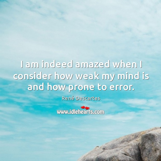 I am indeed amazed when I consider how weak my mind is and how prone to error. Image
