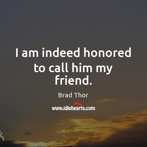 I am indeed honored to call him my friend. Brad Thor Picture Quote