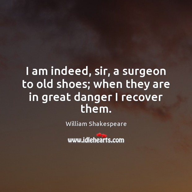 I am indeed, sir, a surgeon to old shoes; when they are in great danger I recover them. Image