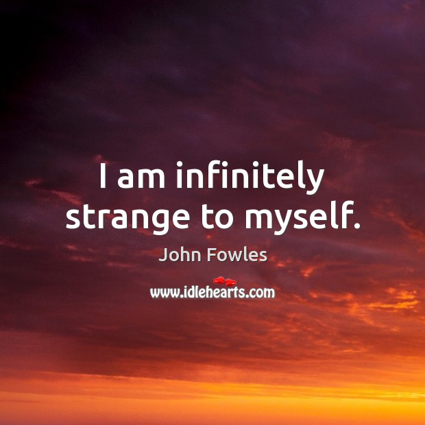 I am infinitely strange to myself. John Fowles Picture Quote