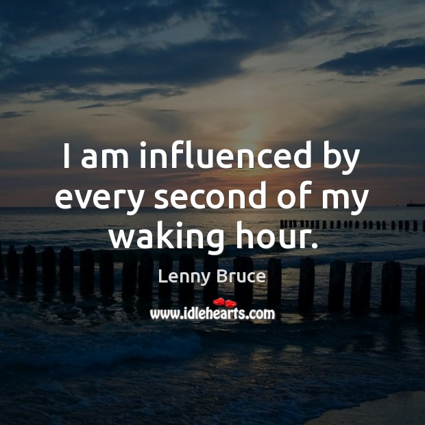 I am influenced by every second of my waking hour. Image
