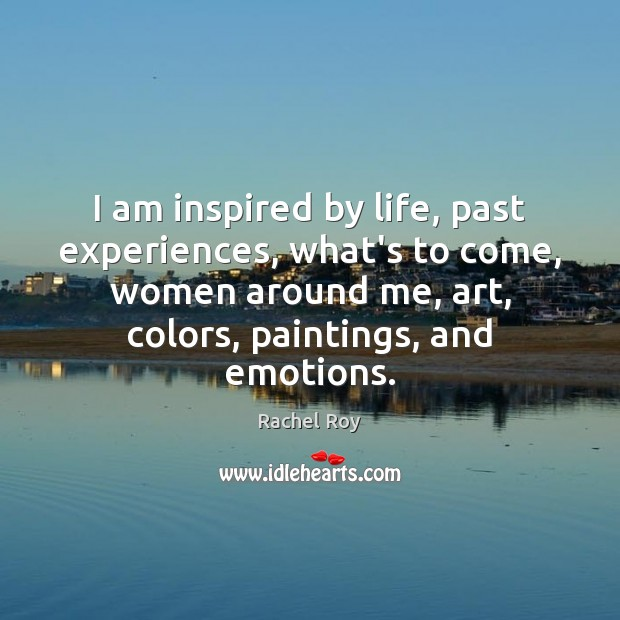 I am inspired by life, past experiences, what's to come, women around Rachel Roy Picture Quote