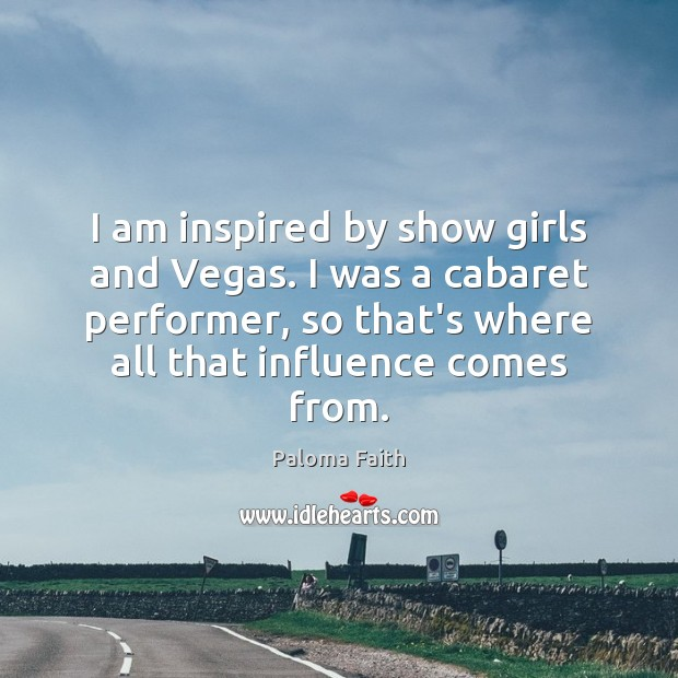 I am inspired by show girls and Vegas. I was a cabaret Paloma Faith Picture Quote