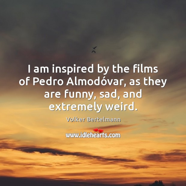 I am inspired by the films of Pedro Almodóvar, as they Image